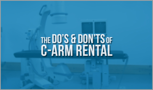 Planning To Rent C-Arm - Here Are Some Dos and Don'ts That You Should Be Aware Of