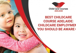 Best Childcare Course Adelaide: Childcare Employment You Should Be Aware Of
